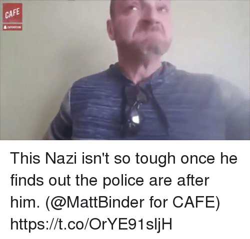 Nazy: CAFE This Nazi isn't so tough once he finds out the police are after him. (@MattBinder for CAFE) https://t.co/OrYE91sljH