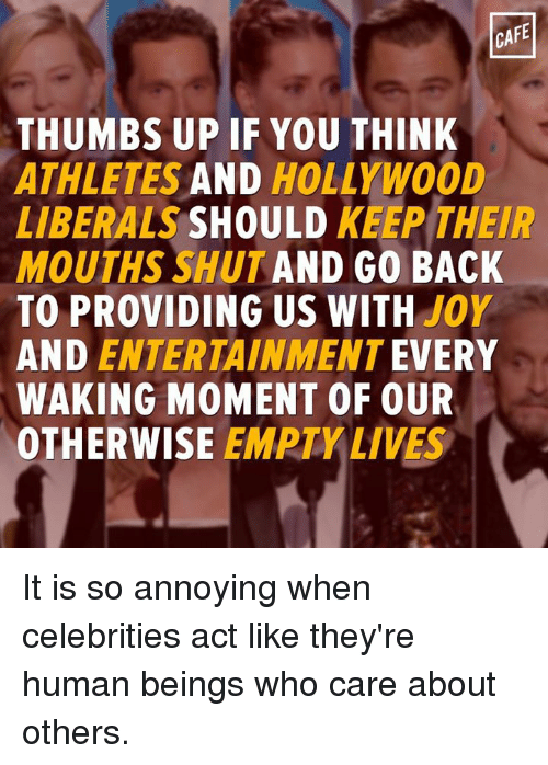 Memes, Providence, and Joyful: CAFE  THUMBS UP IF YOU THINK  ATHLETES  AND  HOLLYWOOD  LIBERALS  SHOULD  KEEP THEIR  MOUTHS SHUT AND GO BACK  TO PROVIDING US WITH  JOY  AND ENTERTAINMENT  EVERY  WAKING MOMENT OF OUR  OTHERWISE  EMPTY LIVES It is so annoying when celebrities act like they're human beings who care about others.