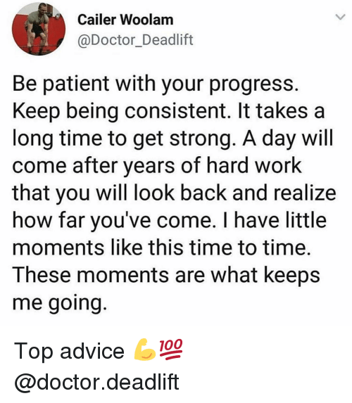 deadlift: Cailer Woolam  @Doctor_Deadlift  Be patient with your progress  Keep being consistent. It takes a  long time to get strong. A day will  come after years of hard work  that you will look back and realize  how far you've come. I have little  moments like this time to time.  These moments are what keeps  me going Top advice 💪💯 @doctor.deadlift