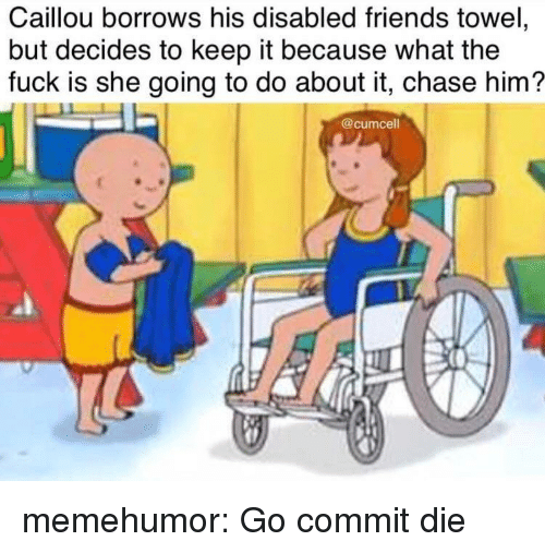 Because What: Caillou borrows his disabled friends towel,  but decides to keep it because what the  fuck is she going to do about it, chase him?  @cumcell memehumor:  Go commit die