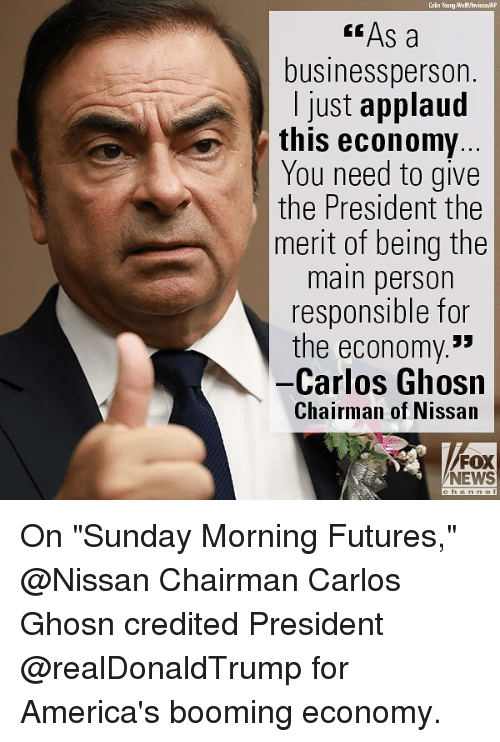 """Credited: Cain Young-Wa ff/hvision AP  """" As a  businessperson.  I just applaud  this economy  You need to give  the President the  merit of being the  main person  responsible for  the economy.*  -Carlos Ghosn  Chairman of Nissan  FOX  NEWS On """"Sunday Morning Futures,"""" @Nissan Chairman Carlos Ghosn credited President @realDonaldTrump for America's booming economy."""