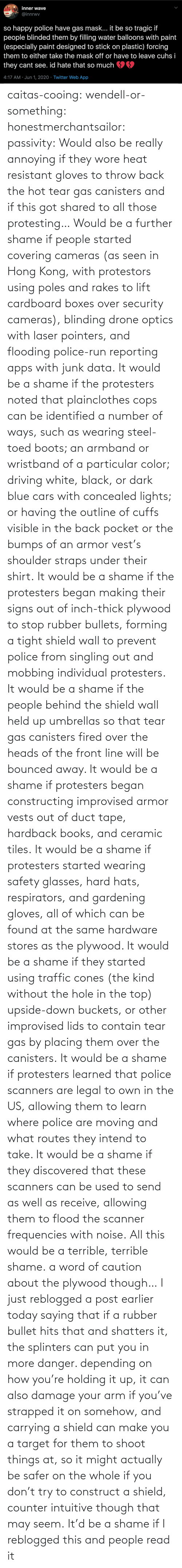 signs: caitas-cooing:  wendell-or-something: honestmerchantsailor:  passivity: Would also be really annoying if they wore heat resistant gloves to throw back the hot tear gas canisters and if this got shared to all those protesting… Would be a further shame if people started covering cameras (as seen in Hong Kong, with protestors using poles and rakes to lift cardboard boxes over security cameras), blinding drone optics with laser pointers, and flooding police-run reporting apps with junk data. It would be a shame if the protesters noted that plainclothes cops can be identified a number of ways, such as wearing steel-toed boots; an armband or wristband of a particular color; driving white, black, or dark blue cars with concealed lights; or having the outline of cuffs visible in the back pocket or the bumps of an armor vest's shoulder straps under their shirt. It would be a shame if the protesters began making their signs out of inch-thick plywood to stop rubber bullets, forming a tight shield wall to prevent police from singling out and mobbing individual protesters. It would be a shame if the people behind the shield wall held up umbrellas so that tear gas canisters fired over the heads of the front line will be bounced away. It would be a shame if protesters began constructing improvised armor vests out of duct tape, hardback books, and ceramic tiles. It would be a shame if protesters started wearing safety glasses, hard hats, respirators, and gardening gloves, all of which can be found at the same hardware stores as the plywood. It would be a shame if they started using traffic cones (the kind without the hole in the top) upside-down buckets, or other improvised lids to contain tear gas by placing them over the canisters. It would be a shame if protesters learned that police scanners are legal to own in the US, allowing them to learn where police are moving and what routes they intend to take. It would be a shame if they discovered that these scanners can be used to send as well as receive, allowing them to flood the scanner frequencies with noise. All this would be a terrible, terrible shame.    a word of caution about the plywood though… I just reblogged a post earlier today saying that if a rubber bullet hits that and shatters it, the splinters can put you in more danger. depending on how you're holding it up, it can also damage your arm if you've strapped it on somehow, and carrying a shield can make you a target for them to shoot things at, so it might actually be safer on the whole if you don't try to construct a shield, counter intuitive though that may seem.    It'd be a shame if I reblogged this and people read it