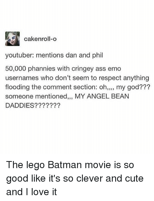 Ass, Batman, and Cute: cakenroll-o  youtuber: mentions dan and phil  50,000 phannies with cringey ass emo  usernames who don't seem to respect anything  flooding the comment section: oh,,,, my god???  someone mentioned,,, MY ANGEL BEAN  DADDIES???????  19 3 The lego Batman movie is so good like it's so clever and cute and I love it
