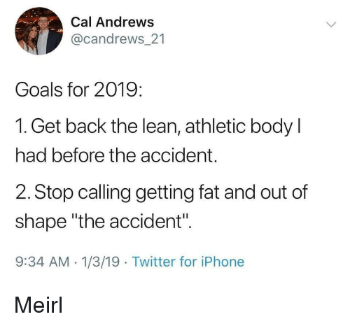 "Goals, Iphone, and Lean: Cal Andrews  @candrews 21  Goals for 2019:  1. Get back the lean, athletic body l  had before the accident.  2. Stop calling getting fat and out of  shape ""the accident"".  9:34 AM 1/3/19 Twitter for iPhone Meirl"
