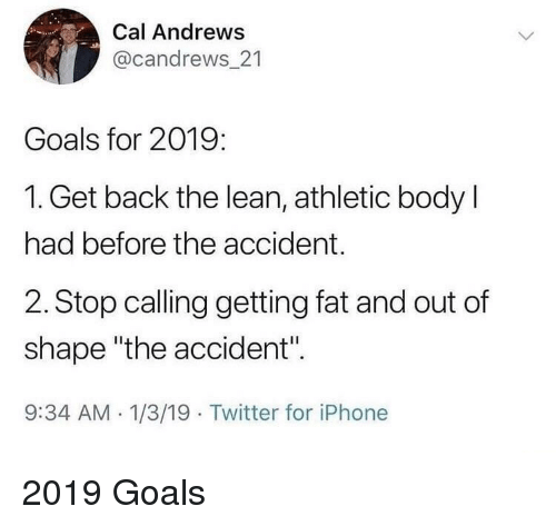 "Goals, Iphone, and Lean: Cal Andrews  @candrews_21  Goals for 2019:  1. Get back the lean, athletic body l  had before the accident.  2. Stop calling getting fat and out of  shape ""the accident"".  9:34 AM -1/3/19 Twitter for iPhone 2019 Goals"