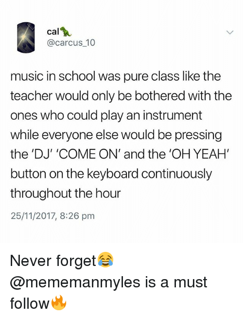 Music, School, and Teacher: cal  @carcus_10  music in school was pure class like the  teacher would only be bothered with the  ones who could play an instrument  while everyone else would be pressing  the 'DJ' 'COME ON' and the 'OH YEAH  button on the keyboard continuously  throughout the hour  25/11/2017, 8:26 pmm Never forget😂 @mememanmyles is a must follow🔥