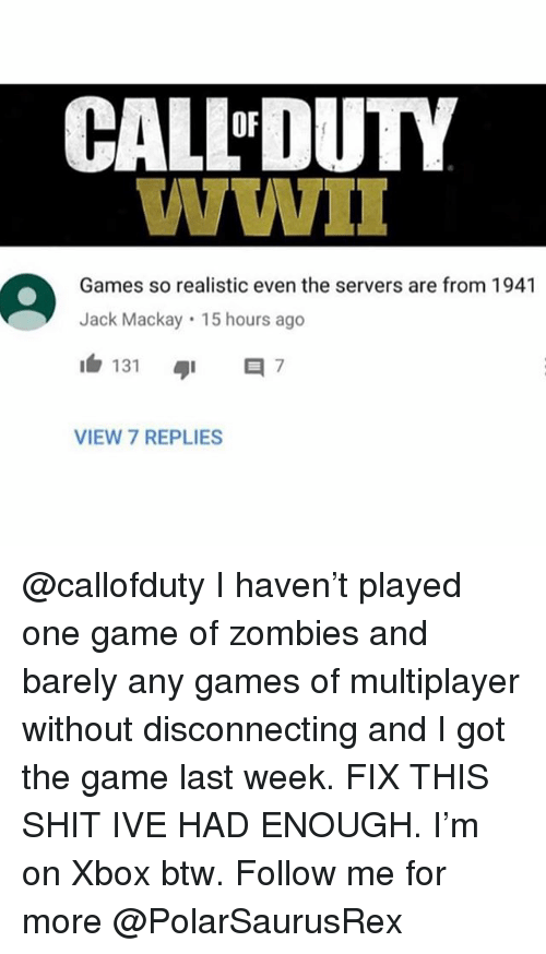 Memes, Shit, and The Game: CAL-DUTY  Games so realistic even the servers are from 1941  Jack Mackay 15 hours ago  1白131 ayi 7  VIEW 7 REPLIES @callofduty I haven't played one game of zombies and barely any games of multiplayer without disconnecting and I got the game last week. FIX THIS SHIT IVE HAD ENOUGH. I'm on Xbox btw. Follow me for more @PolarSaurusRex