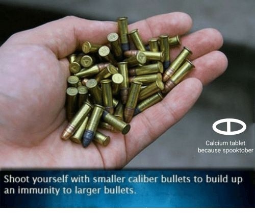 Build Up: Calcium tablet  because spooktober  Shoot yourself with smaller caliber bullets to build up  an immunity to larger bullets.