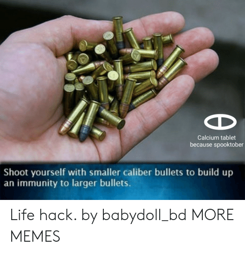 Build Up: Calcium tablet  because spooktober  Shoot yourself with smaller caliber bullets to build up  an immunity to larger bullets. Life hack. by babydoll_bd MORE MEMES
