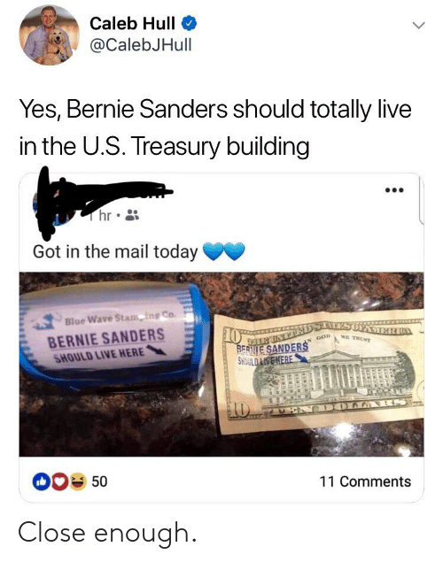 Bernie Sanders, Facepalm, and God: Caleb Hulle  @CalebJHull  Yes, Bernie Sanders should totally live  in the U.S. Treasury building  hr  Got in the mail today  Blue Wave Stam-ng Co.  BERNIE SANDERS  SHOULD LIVE HERE  ,-  0  SANDER GOD Awe  00% 50  11 Comments Close enough.