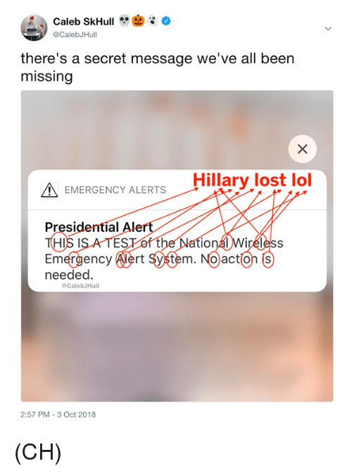 Lol, Memes, and Lost: @CalebJHull  there's a secret message we've all been  missing  Hillary lost lol  EMERGENCY ALERTS  Presidentíal Alert  HIS IS A TESof the Natio  Emergency Alert system. Noaction 6)  needed.  @CalebJHull  2:57 PM- 3 Oct 2018 (CH)