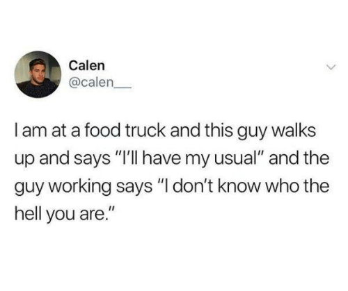 "Dank, Food, and Hell: Calen  @calen  I am at a food truck and this guy walks  up and says ""I'lI have my usual"" and the  guy working says ""I don't know who the  hell you are."""