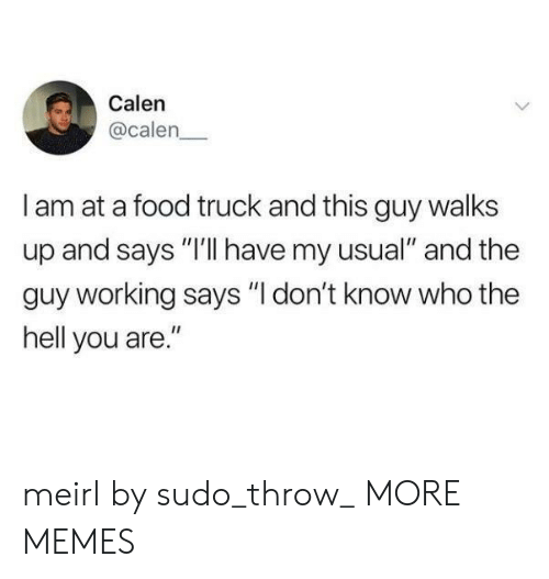 "Dank, Food, and Memes: Calen  @calen  I am at a food truck and this guy walks  up and says ""I'lI have my usual"" and the  guy working says ""I don't know who the  hell you are."" meirl by sudo_throw_ MORE MEMES"