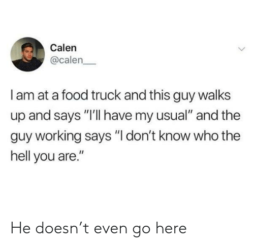 "Food, Hell, and Working: Calen  @calen  I am at a food truck and this guy walks  up and says ""I'lI have my usual"" and the  guy working says ""I don't know who the  hell you are."" He doesn't even go here"