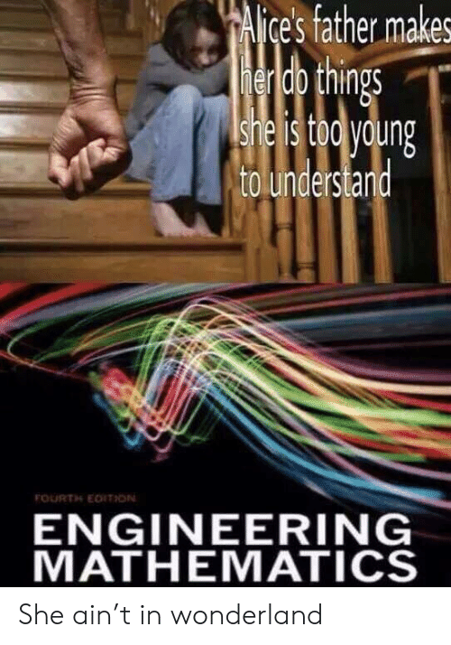 Engineering, Mathematics, and Wonderland: CAlice's father makes  henido things  she is tod young  to understard  FOURTH EDITHON  ENGINEERING  MATHEMATICS She ain't in wonderland