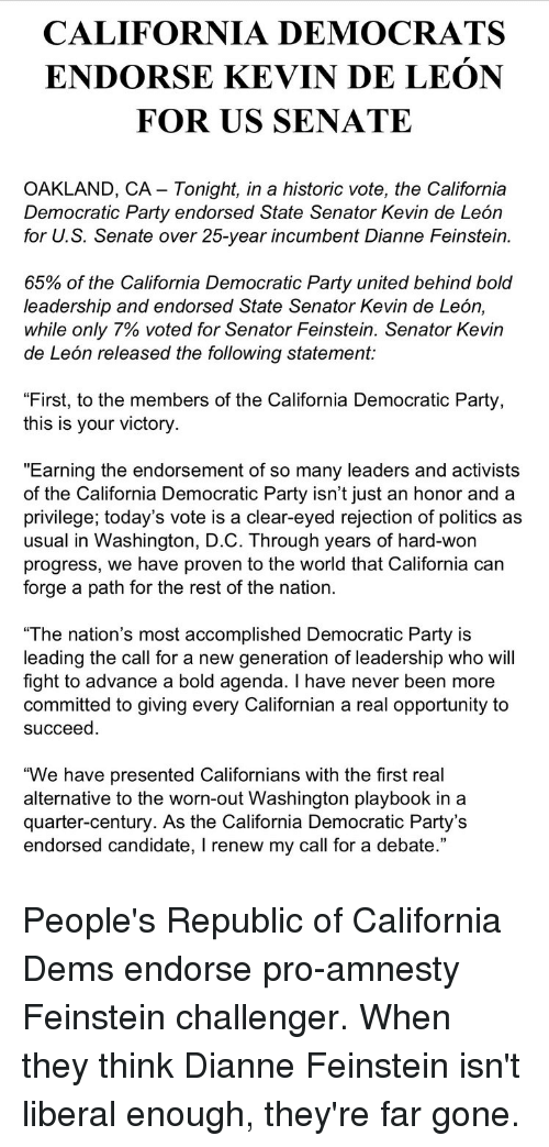 "Party, Politics, and Democratic Party: CALIFORNIA DEMOCRATS  ENDORSE KEVIN DE LEON  FOR US SENATE  OAKLAND, CA - Tonight, in a historic vote, the California  Democratic Party endorsed State Senator Kevin de Leóin  for U. S. Senate over 25-year incumbent Dianne Feinstein  65% of the California Democratic Party united behind bold  leadership and endorsed State Senator Kevin de León,  While only 7% voted for Senator Feinstein, Senator Kevin  de León released the following statement:  ""First, to the members of the California Democratic Party,  this is your victory  ""Earning the endorsement of so many leaders and activists  of the California Democratic Party isn't just an honor and a  privilege; today's vote is a clear-eyed rejection of politics as  usual in Washington, D.C. Through years of hard-won  progress, we have proven to the world that California can  forge a path for the rest of the nation  ""The nation's most accomplished Democratic Party is  leading the call for a new generation of leadership who will  fight to advance a bold agenda. I have never been more  committed to giving every Californian a real opportunity to  succeed  ""We have presented Californians with the first real  alternative to the worn-out Washington playbook in a  quarter-century. As the California Democratic Party's  endorsed candidate, I renew my call for a debate."""