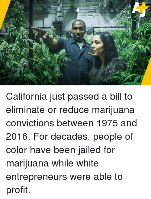Memes, California, and Marijuana: California just passed a bill to eliminate or reduce marijuana convictions between 1975 and 2016.  For decades, people of color have been jailed for marijuana while white entrepreneurs were able to profit.