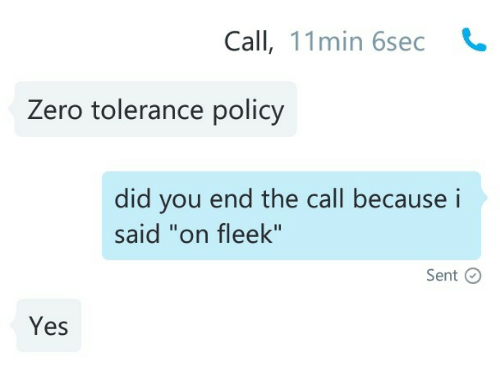 "tolerance: Call, 11min 6sec  Zero tolerance policy   did you end the call becausei  said ""on fleek""  Sent C  Yes"