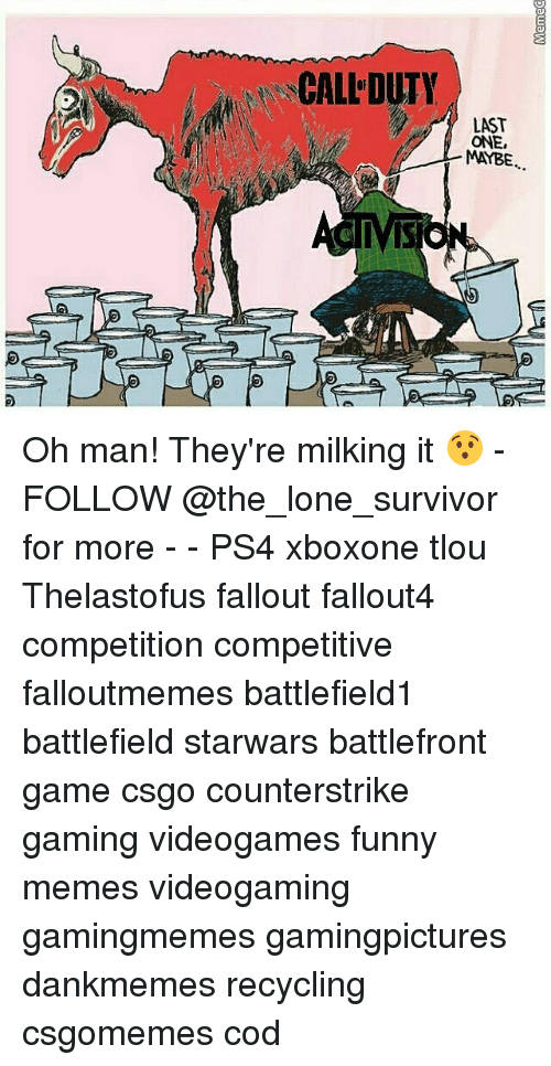 Funny, Memes, and Ps4: CALL DUTY  LAST  ONE,  MAYBE.  IVIS Oh man! They're milking it 😯 - FOLLOW @the_lone_survivor for more - - PS4 xboxone tlou Thelastofus fallout fallout4 competition competitive falloutmemes battlefield1 battlefield starwars battlefront game csgo counterstrike gaming videogames funny memes videogaming gamingmemes gamingpictures dankmemes recycling csgomemes cod