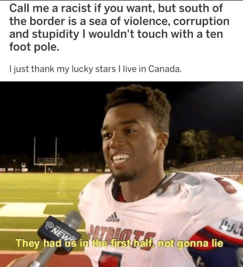 Canada, Live, and Stars: Call me a racist if you want, but south of  the border is a sea of violence, corruption  and stupidity I wouldn't touch with a ten  foot pole.  I just thank my lucky stars I live in Canada.  They had us in the irst  if, not gonna lie  hal