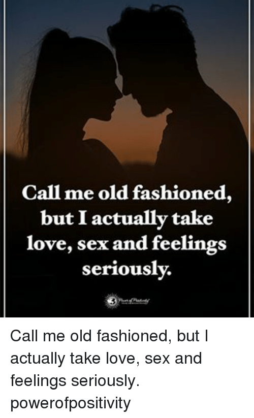 Love Sexing: Call me old fashioned,  but I actually take  love, sex and feelings  seriously. Call me old fashioned, but I actually take love, sex and feelings seriously. powerofpositivity