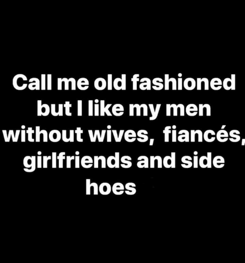 Dank, Hoes, and Old: Call me old fashioned  but I like my men  without wives, fiancés,  girlfriends and side  hoes