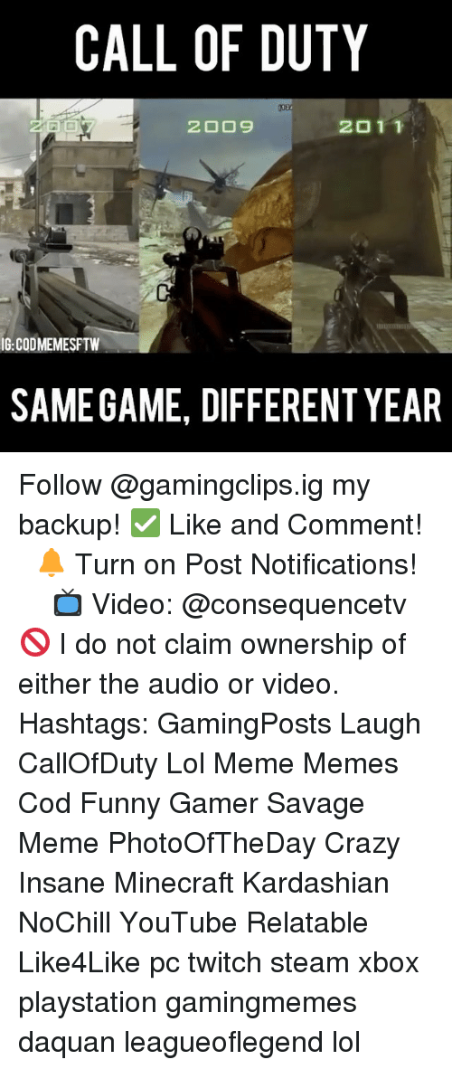 minecrafte: CALL OF DUTY  2011  IG:CODMEMESFTW  SAMEGAME, DIFFERENT YEAR Follow @gamingclips.ig my backup! ✅ Like and Comment! ⠀ 🔔 Turn on Post Notifications! ⠀ ⠀ ⠀ 📺 Video: @consequencetv 🚫 I do not claim ownership of either the audio or video. ⠀ ️⃣ Hashtags: GamingPosts Laugh CallOfDuty Lol Meme Memes Cod Funny Gamer Savage Meme PhotoOfTheDay Crazy Insane Minecraft Kardashian NoChill YouTube Relatable Like4Like pc twitch steam xbox playstation gamingmemes daquan leagueoflegend lol