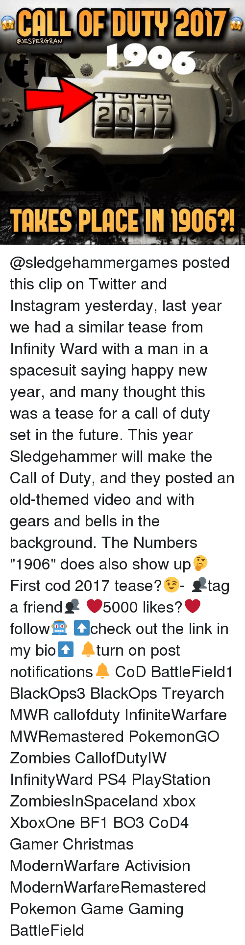 """pokemon games: CALL OF DUTY 2017  GJESPERGRAN  TAKES PLACE IN 1906?! @sledgehammergames posted this clip on Twitter and Instagram yesterday, last year we had a similar tease from Infinity Ward with a man in a spacesuit saying happy new year, and many thought this was a tease for a call of duty set in the future. This year Sledgehammer will make the Call of Duty, and they posted an old-themed video and with gears and bells in the background. The Numbers """"1906"""" does also show up🤔 First cod 2017 tease?😉- 👥tag a friend👥 ❤️5000 likes?❤️ follow🤖 ⬆️check out the link in my bio⬆️ 🔔turn on post notifications🔔 CoD BattleField1 BlackOps3 BlackOps Treyarch MWR callofduty InfiniteWarfare MWRemastered PokemonGO Zombies CallofDutyIW InfinityWard PS4 PlayStation ZombiesInSpaceland xbox XboxOne BF1 BO3 CoD4 Gamer Christmas ModernWarfare Activision ModernWarfareRemastered Pokemon Game Gaming BattleField"""