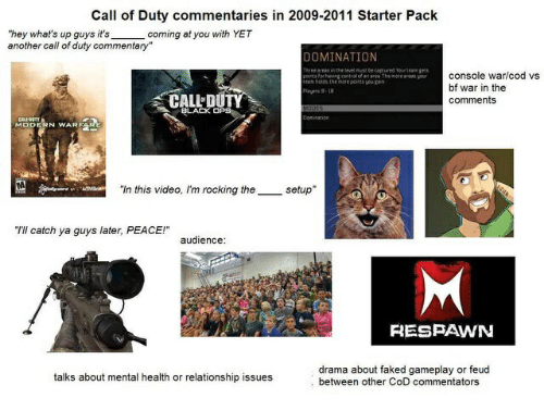 "Black, Call of Duty, and Video: Call of Duty commentaries in 2009-2011 Starter Pack  coming at you with YET  ""hey what's up guys it's  another call of duty commentary""  DOMINATION  Three areasn the level must be captured Yourteam geS  console war/cod vs  oran area The more areas your  ou gan  fean belde he  bf war in the  Pays 8-10  CALL DUTY  comments  MOdes  BLACK OPS  Domination  CALOSTY  MODERN WARF  setup  ""In this video, I'm rocking the  ACIVBoa  ""I'll catch ya guys later, PEACE!""  audience:  RESPAWN  drama about faked gameplay or feud  between other CoD commentators  talks about mental health or relationship issues"