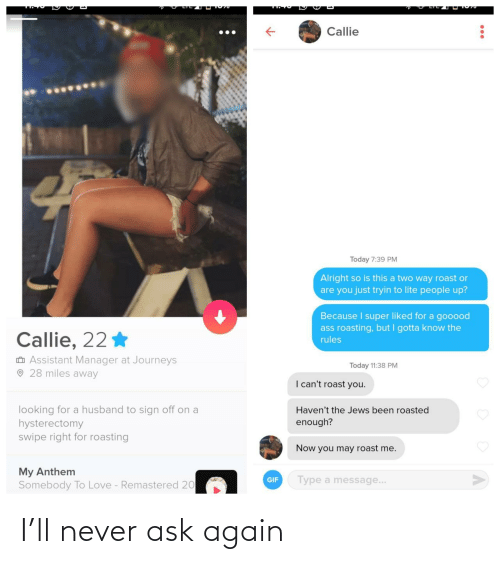 Havent: Callie  Today 7:39 PM  Alright so is this a two way roast or  are you just tryin to lite people up?  Because I super liked for a gooood  ass roasting, but I gotta know the  Callie, 22 *  rules  O Assistant Manager at Journeys  O 28 miles away  Today 11:38 PM  I can't roast you.  looking for a husband to sign off on a  hysterectomy  swipe right for roasting  Haven't the Jews been roasted  enough?  Now you may roast me.  My Anthem  Somebody To Love - Remastered 20  Type a message...  GIF I'll never ask again