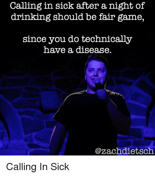 Calling In Sick: Calling in sick after a night of  drinking should be fair game,  since you do technically  have a disease.  @zachdietsch Calling In Sick