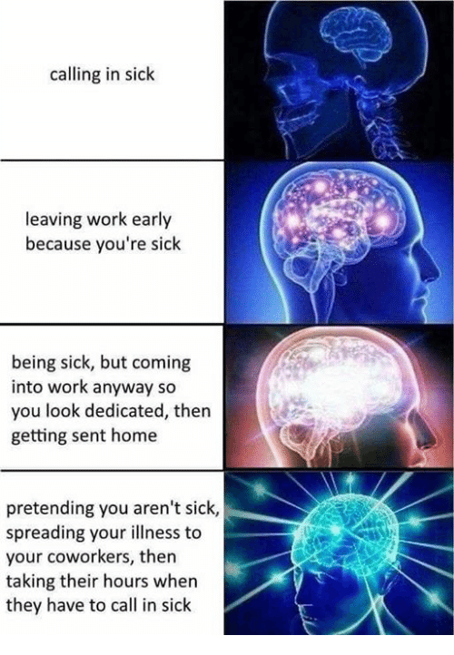 Calling In Sick: calling in sick  leaving work early  because you're sick  being sick, but coming  into work anyway so  you look dedicated, then  getting sent home  pretending you aren't sick,  spreading your illness to  your coworkers, then  taking their hours when  they have to call in sick
