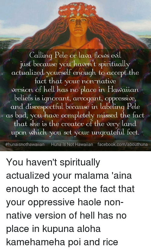 Bad, Facebook, and Ignorant: Calling Pele or lava fows evil  jusf because you haven't spiritually  actualized yourself enough to accept the  fact that your non native  version of hell has no place in Hawaiian  beliefs is ignorant, arrogant, oppressive  and disvespectful because in labeling Pele  as bad, you have completely missed the fact  that she is the creator of the very land  upon which you set your ungrateful feet.  #hunaisnothawaiian Hunals Not Hawaiian facebook.com/abouthuna