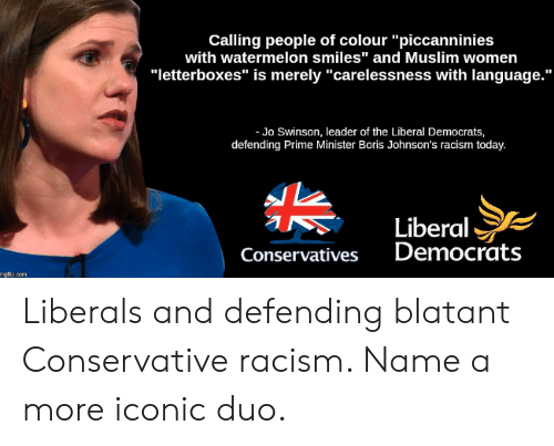 "Muslim, Racism, and Today: Calling people of colour ""piccanninies  with watermelon smiles"" and Muslim women  ""letterboxes"" is merely ""carelessness with language.""  Jo Swinson, leader of the Liberal Democrats,  defending Prime Minister Boris Johnson's racism today.  Liberal  Democrats  Conservatives  mgfip.com Liberals and defending blatant Conservative racism. Name a more iconic duo."