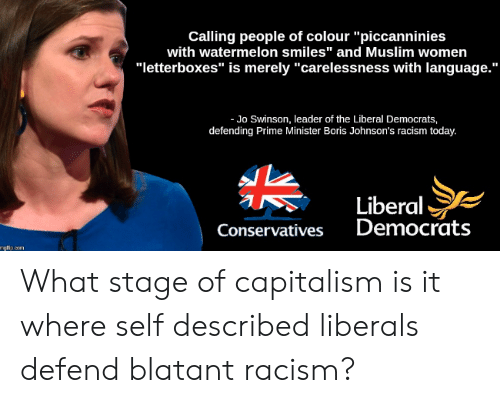 "Muslim, Racism, and Capitalism: Calling people of colour ""piccanninies  with watermelon smiles"" and Muslim women  ""letterboxes"" is merely ""carelessness with language.""  Jo Swinson, leader of the Liberal Democrats,  defending Prime Minister Boris Johnson's racism today.  Liberal  Democrats  Conservatives  mgfip.com What stage of capitalism is it where self described liberals defend blatant racism?"