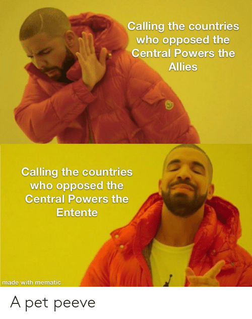 central powers: Calling the countries  who opposed the  Central Powers the  Allies  Calling the countries  who opposed the  Central Powers the  Entente  made with mematic A pet peeve