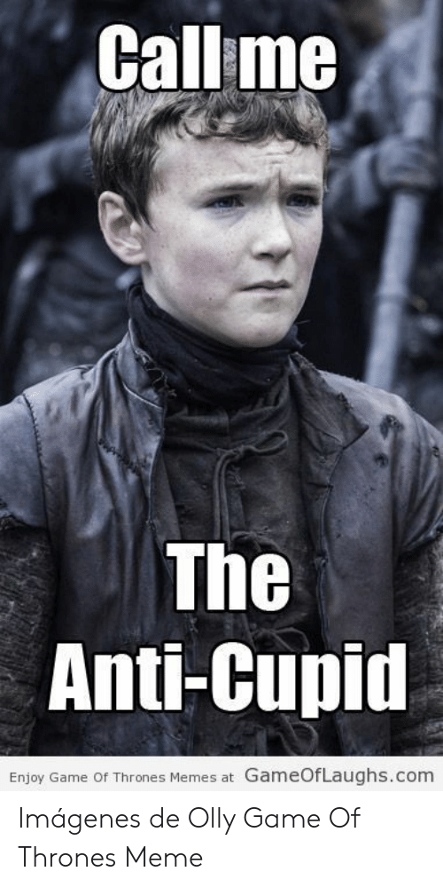 Olly Game Of Thrones: Callme  The  Anti-Cupid  Enjoy Game Of Thrones Memes at GameOfLaughs.com Imágenes de Olly Game Of Thrones Meme