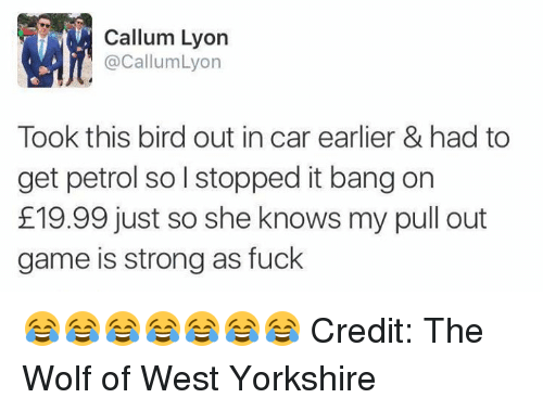 Pull Out Game: Callum Lyon  Callum Lyon  Took this bird out in car earlier & had to  get petrol so l stopped it bang on  E19.99 just so she knows my pull out  game is strong as fuck 😂😂😂😂😂😂😂 Credit: The Wolf of West Yorkshire