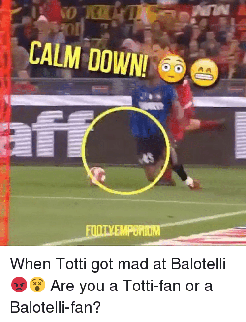 Memes, Mad, and Balotelli: CALM DOWN!  CA  EMPORIUM When Totti got mad at Balotelli 😡😵⠀ Are you a Totti-fan or a Balotelli-fan?⠀ ⠀