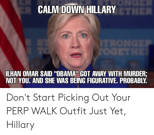 """Obama, Murder, and Got: CALM DOWN HILLARY  ILHAN OMAR SAID """"OBAMA"""" GOT AWAY WITH MURDER;  NOT YOU. AND SHE WAS BEING FIGURATIVE, PROBABLY Don't Start Picking Out Your PERP WALK Outfit Just Yet, Hillary"""
