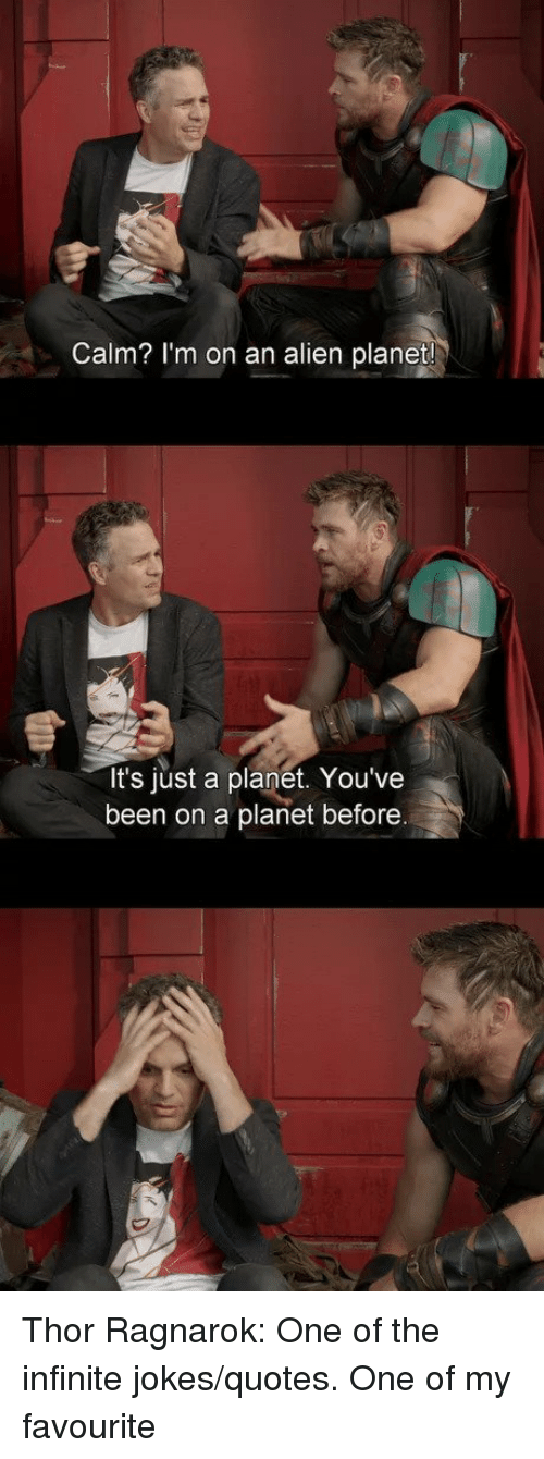 Alien, Jokes, and Quotes: Calm? I'm on an alien planet  It's just a planet. You've  been on a planet before   Thor Ragnarok: One of the infinite jokes/quotes. One of my favourite