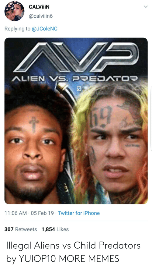 Illegal Aliens: CALVİİİN  @calviin6  Replying to @JColeNC  11:06 AM- 05 Feb 19 Twitter for iPhone  307 Retweets 1,854 Likes Illegal Aliens vs Child Predators by YUIOP10 MORE MEMES