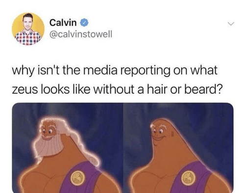 Zeus: Calvin  @calvinstowell  why isn't the media reporting on what  zeus looks like without a hair or beard?