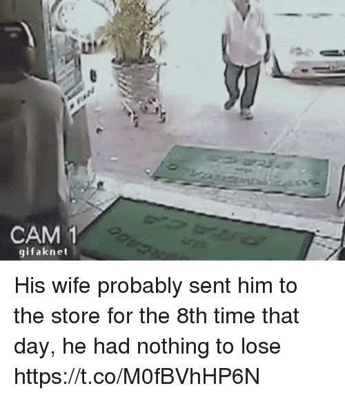 Nothing to Lose: CAM  1  gifak net His wife probably sent him to the store for the 8th time that day, he had nothing to lose https://t.co/M0fBVhHP6N