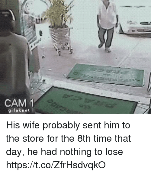 Nothing to Lose: CAM  1  gifak net His wife probably sent him to the store for the 8th time that day, he had nothing to lose https://t.co/ZfrHsdvqkO