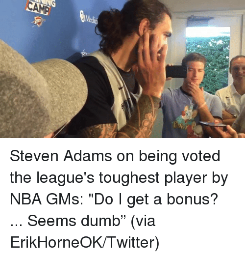 "gms: CAM Steven Adams on being voted the league's toughest player by NBA GMs: ""Do I get a bonus? ... Seems dumb""  (via ErikHorneOK/Twitter)"