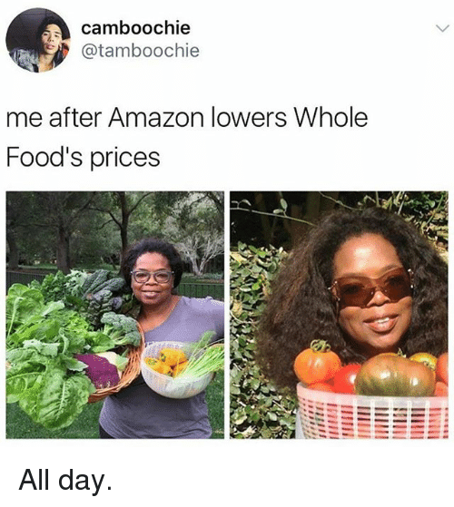 amazone: camboochie  @tamboochie  me after Amazon lowers Whole  Food's prices All day.