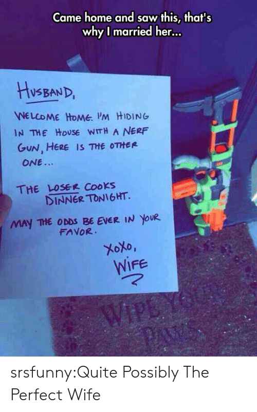 welcome-home: Came home and saw this, thats  whyl married her...  VSBAND  WELCOME HoMe M HIDING  GuN, HERE IS THE OTHER  IN THE HoUSE WITH A NERF  ONE.  THE LOSEE Cooks  INNER TONIGHT.  MAY THE ODDS BE EVER IN YOUR  FAVOR  WIFe srsfunny:Quite Possibly The Perfect Wife