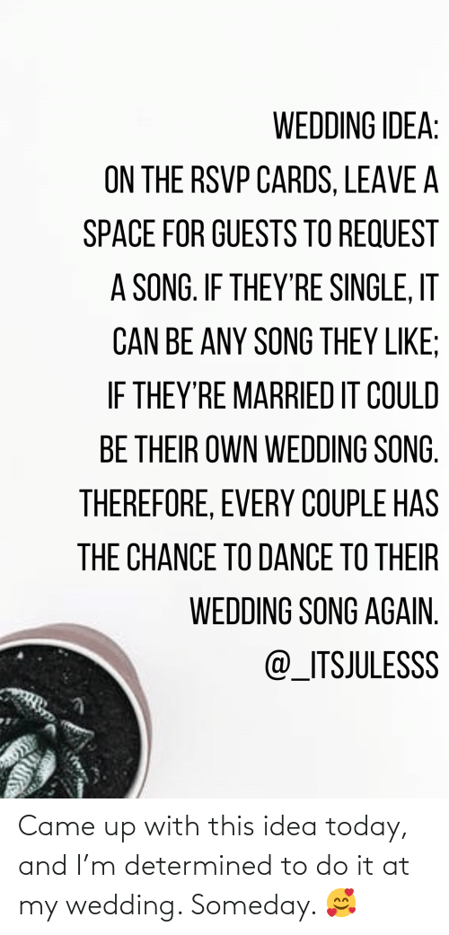came: Came up with this idea today, and I'm determined to do it at my wedding. Someday. 🥰