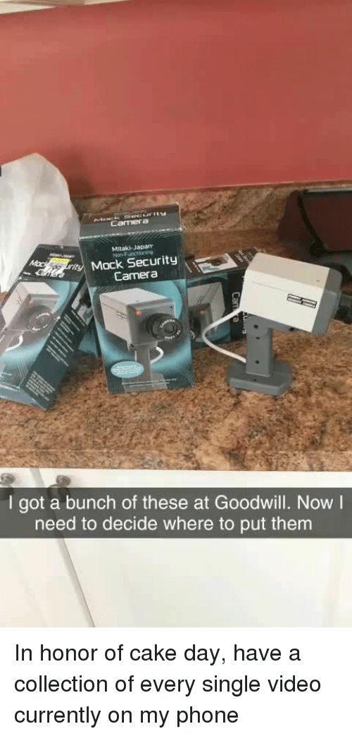 Phone, Cake, and Camera: Camera  Mitaki-Japan  Non-Funcilaning  Mock Security  \  Camera  ai  I got a bunch of these at Goodwill. Now I  need to decide where to put them In honor of cake day, have a collection of every single video currently on my phone